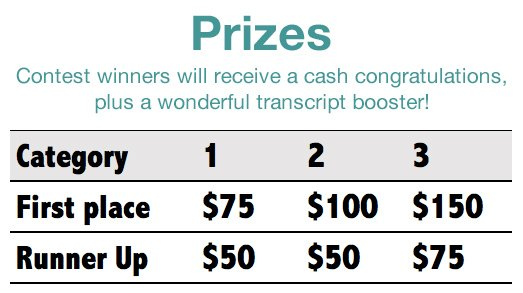 Photo contest prizes. Contest winners will receive a cash congratulations, plus a wonderful transcript booster! Category 1, first place $75, runner up $50. Category 2, first place $100, runner up $50. Category 3, first place $150, runner up $75.
