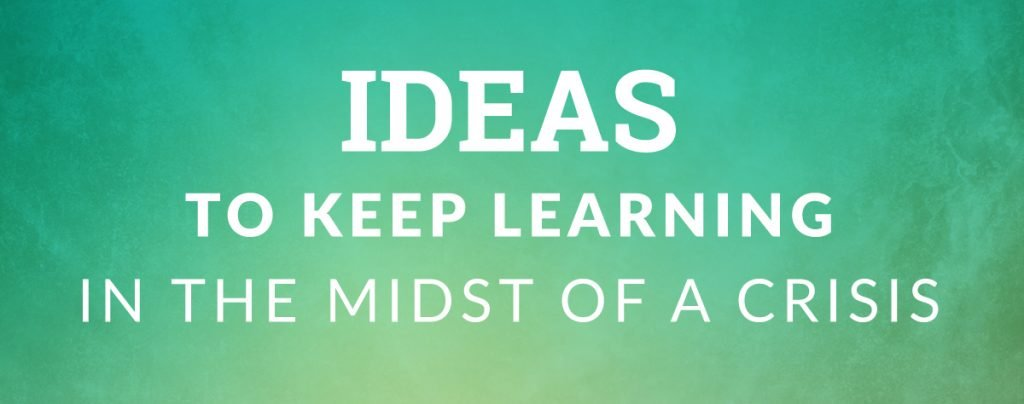 Ideas to Keep Learning in the Midst of a Crisis
